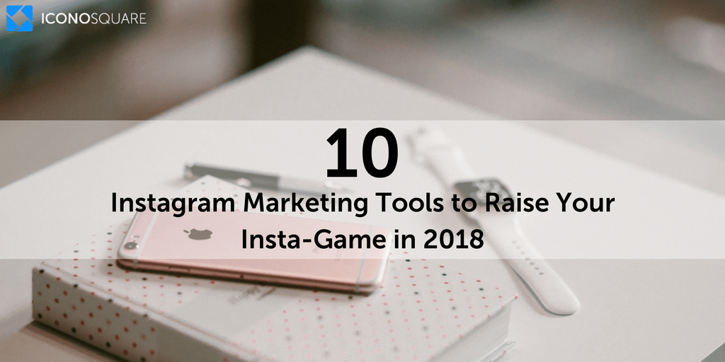 10 Instagram Marketing Tools to Raise Your Insta-Game in 2018