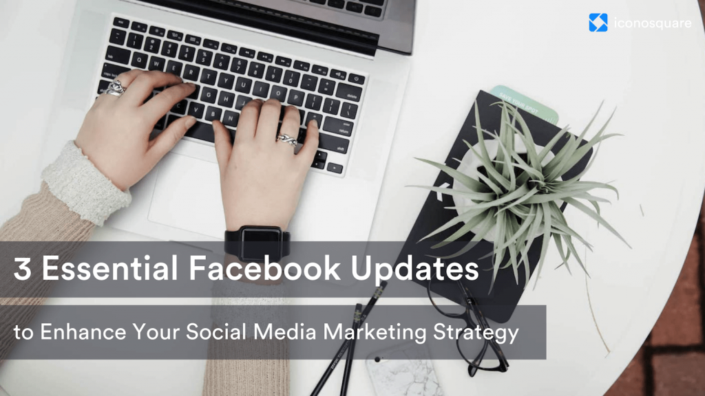3 Essential Facebook Updates to Enhance Your Marketing Strategy